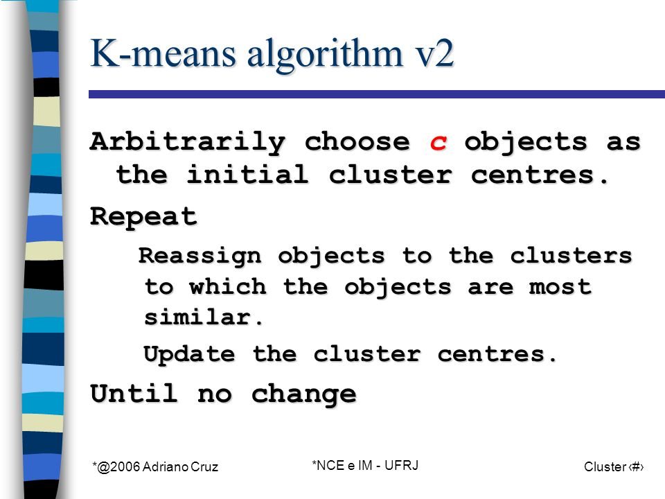 *@2006 Adriano Cruz *NCE e IM - UFRJ Cluster 15 K-means algorithm v2 Arbitrarily choose c objects as the initial cluster centres.