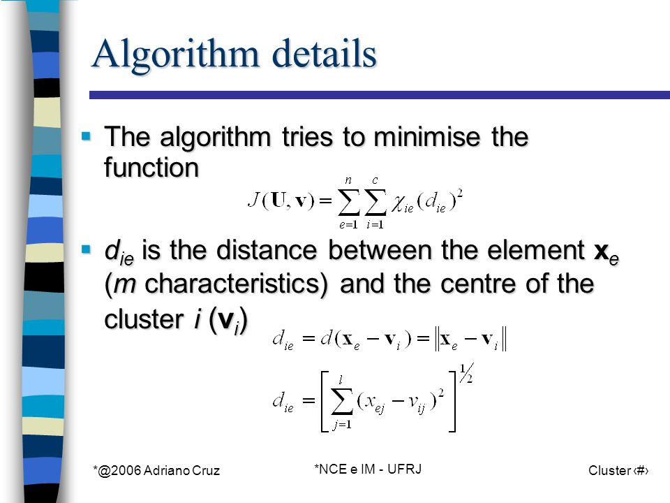 *@2006 Adriano Cruz *NCE e IM - UFRJ Cluster 16 Algorithm details The algorithm tries to minimise the function The algorithm tries to minimise the function d ie is the distance between the element x e (m characteristics) and the centre of the cluster i (v i ) d ie is the distance between the element x e (m characteristics) and the centre of the cluster i (v i )
