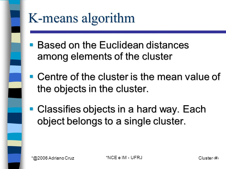 *@2006 Adriano Cruz *NCE e IM - UFRJ Cluster 3 K-means algorithm Based on the Euclidean distances among elements of the cluster Based on the Euclidean distances among elements of the cluster Centre of the cluster is the mean value of the objects in the cluster.