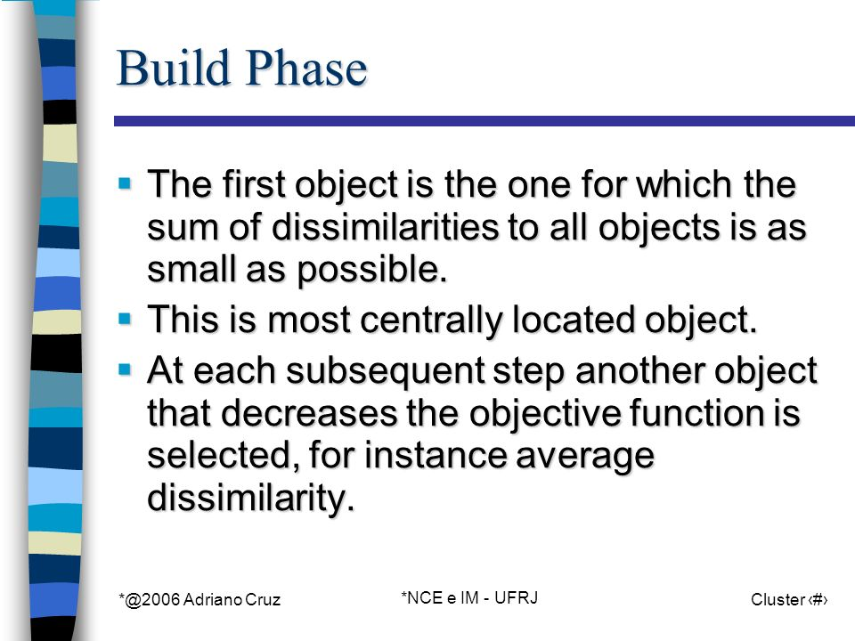 *@2006 Adriano Cruz *NCE e IM - UFRJ Cluster 32 Build Phase The first object is the one for which the sum of dissimilarities to all objects is as small as possible.