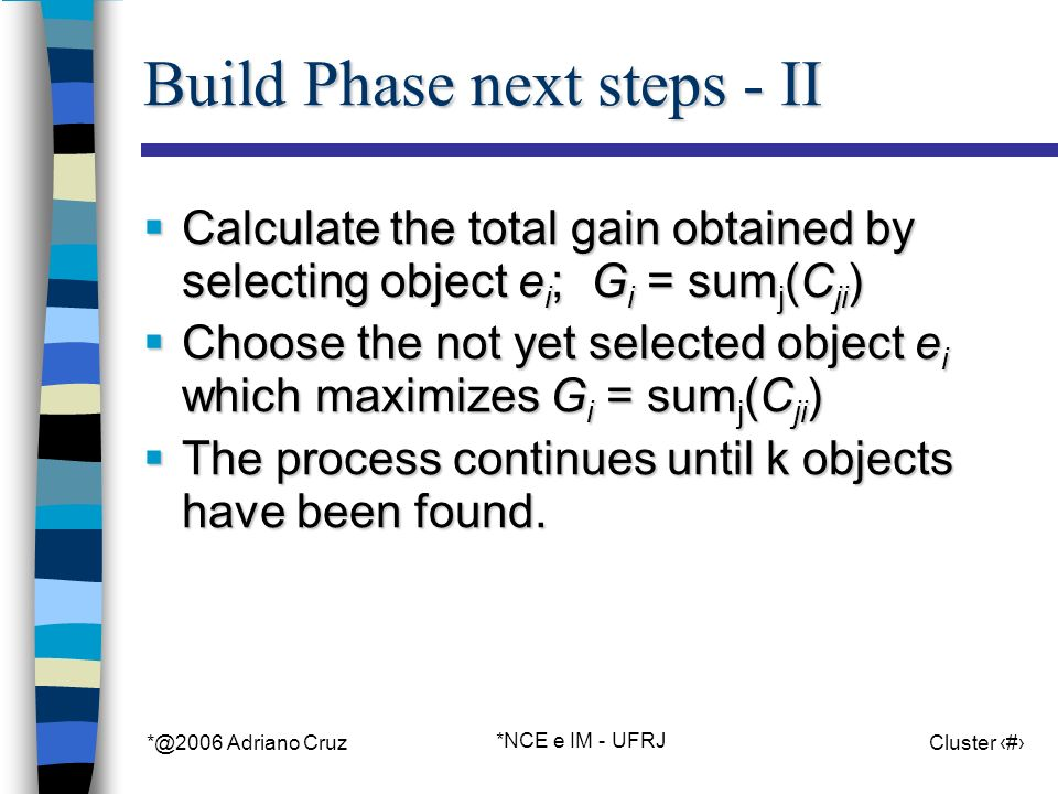 *@2006 Adriano Cruz *NCE e IM - UFRJ Cluster 34 Build Phase next steps - II Calculate the total gain obtained by selecting object e i ; G i = sum j (C ji ) Calculate the total gain obtained by selecting object e i ; G i = sum j (C ji ) Choose the not yet selected object e i which maximizes G i = sum j (C ji ) Choose the not yet selected object e i which maximizes G i = sum j (C ji ) The process continues until k objects have been found.