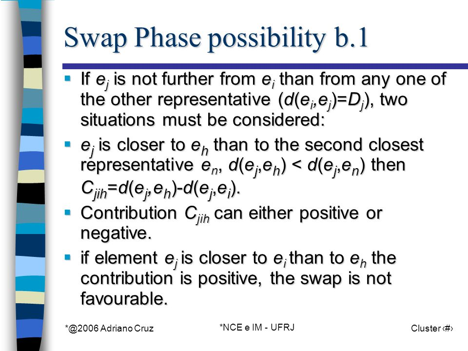 *@2006 Adriano Cruz *NCE e IM - UFRJ Cluster 38 Swap Phase possibility b.1 If e j is not further from e i than from any one of the other representative (d(e i,e j )=D j ), two situations must be considered: If e j is not further from e i than from any one of the other representative (d(e i,e j )=D j ), two situations must be considered: e j is closer to e h than to the second closest representative e n, d(e j,e h ) < d(e j,e n ) then C jih =d(e j, e h )-d(e j,e i ).