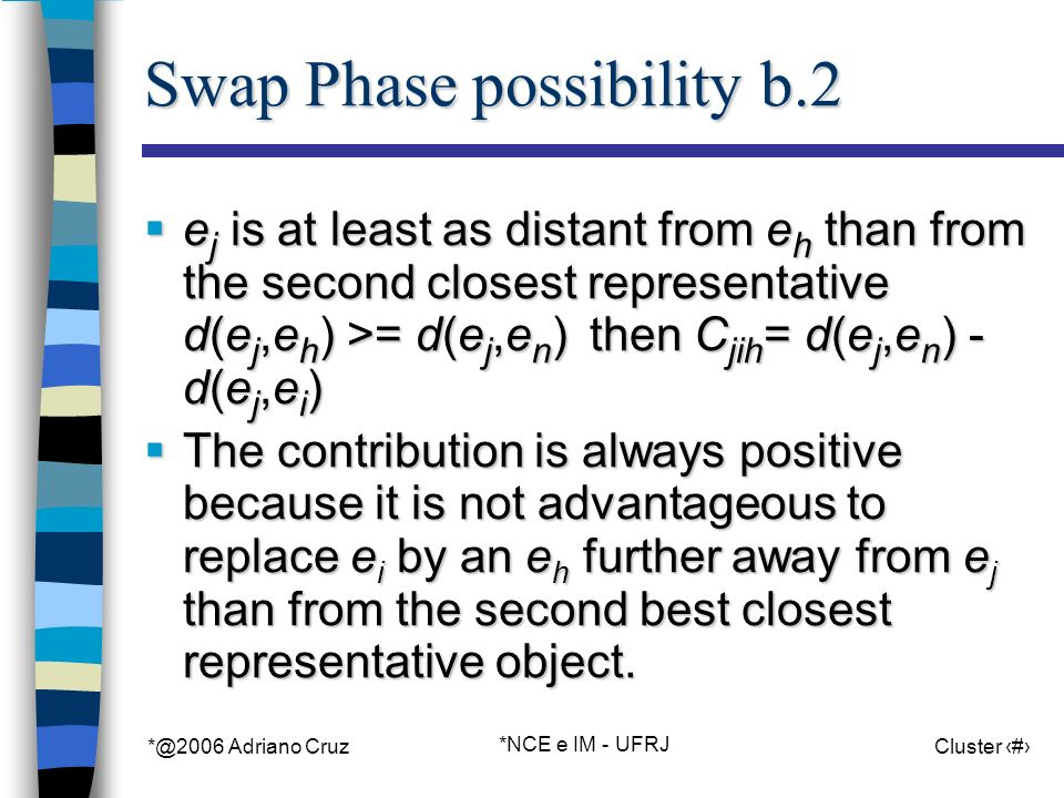 *@2006 Adriano Cruz *NCE e IM - UFRJ Cluster 41 Swap Phase possibility b.2 e j is at least as distant from e h than from the second closest representative d(e j,e h ) >= d(e j,e n ) then C jih = d(e j,e n ) - d(e j,e i ) e j is at least as distant from e h than from the second closest representative d(e j,e h ) >= d(e j,e n ) then C jih = d(e j,e n ) - d(e j,e i ) The contribution is always positive because it is not advantageous to replace e i by an e h further away from e j than from the second best closest representative object.