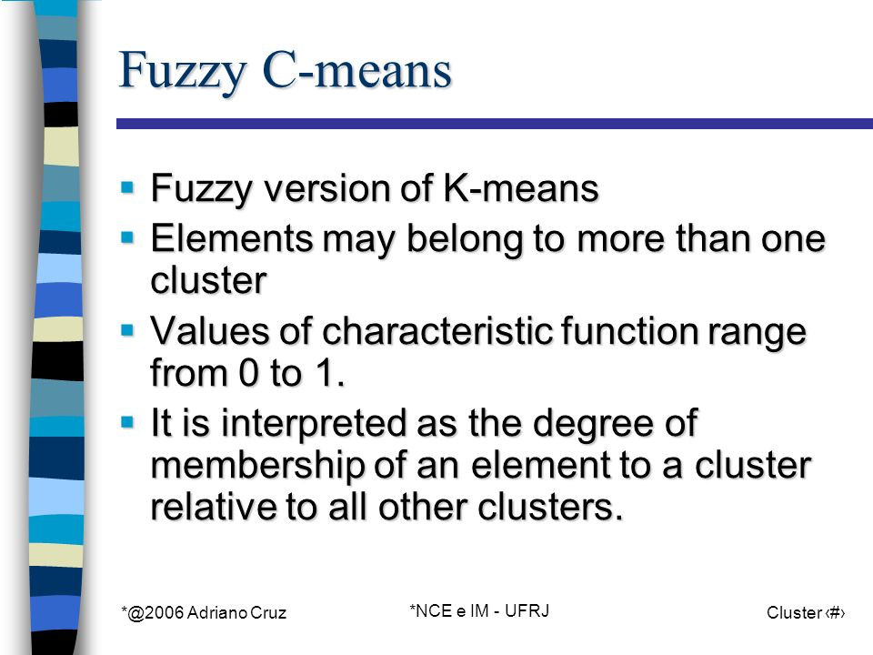 *@2006 Adriano Cruz *NCE e IM - UFRJ Cluster 52 Fuzzy C-means Fuzzy version of K-means Fuzzy version of K-means Elements may belong to more than one cluster Elements may belong to more than one cluster Values of characteristic function range from 0 to 1.