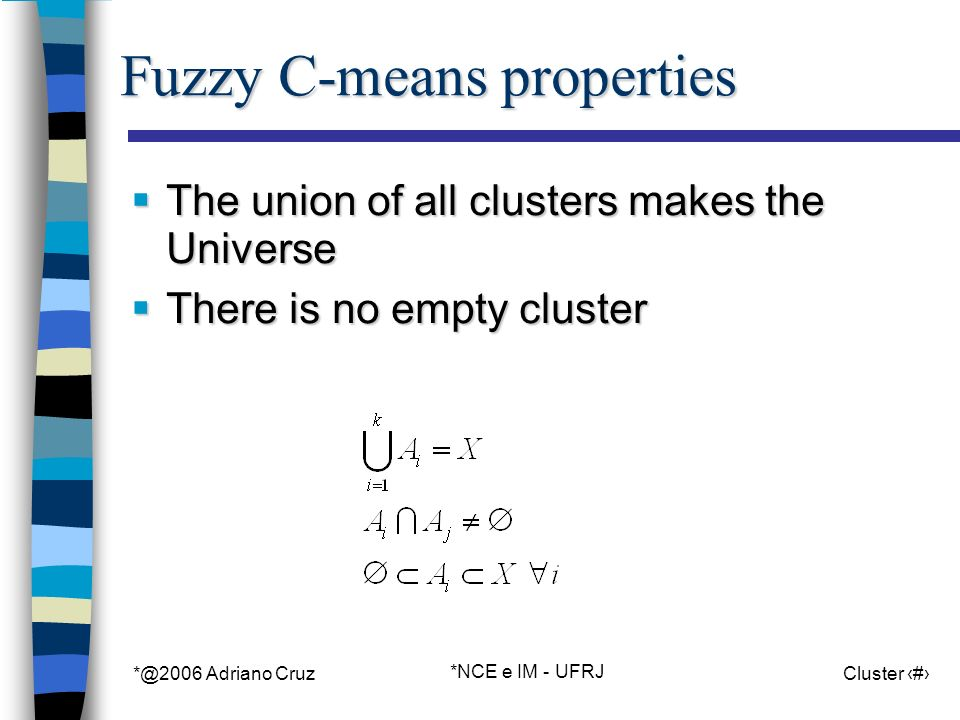 *@2006 Adriano Cruz *NCE e IM - UFRJ Cluster 54 Fuzzy C-means properties The union of all clusters makes the Universe The union of all clusters makes the Universe There is no empty cluster There is no empty cluster