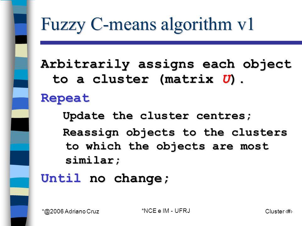 *@2006 Adriano Cruz *NCE e IM - UFRJ Cluster 58 Fuzzy C-means algorithm v1 Arbitrarily assigns each object to a cluster (matrix U).
