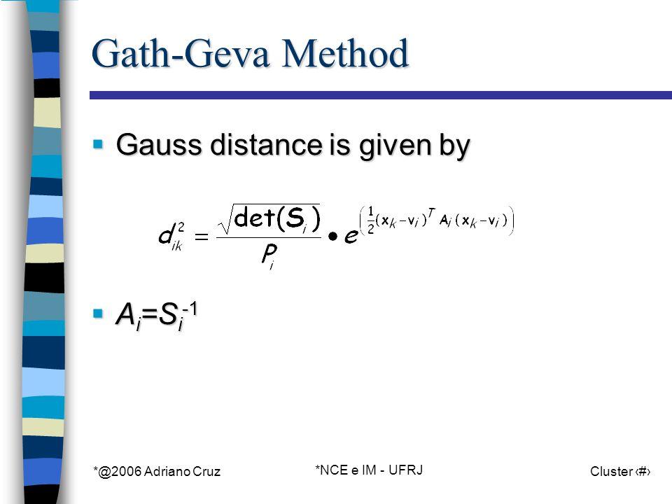*@2006 Adriano Cruz *NCE e IM - UFRJ Cluster 82 Gath-Geva Method Gauss distance is given by Gauss distance is given by A i =S i -1 A i =S i -1
