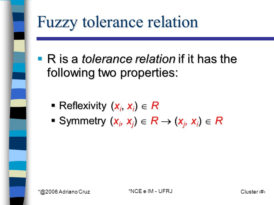 *@2006 Adriano Cruz *NCE e IM - UFRJ Cluster 96 Fuzzy tolerance relation R is a tolerance relation if it has the following two properties: R is a tolerance relation if it has the following two properties: Reflexivity (x i, x i ) R Reflexivity (x i, x i ) R Symmetry (x i, x j ) R (x j, x i ) R Symmetry (x i, x j ) R (x j, x i ) R