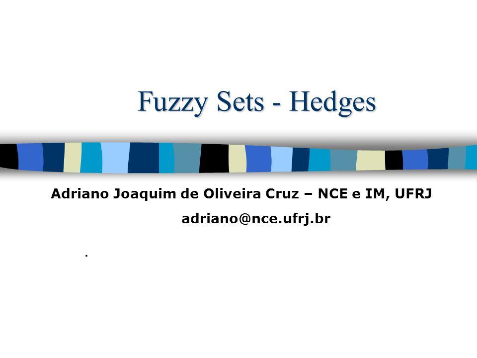 Fuzzy Sets - Hedges. Adriano Joaquim de Oliveira Cruz – NCE e IM, UFRJ adriano@nce.ufrj.br