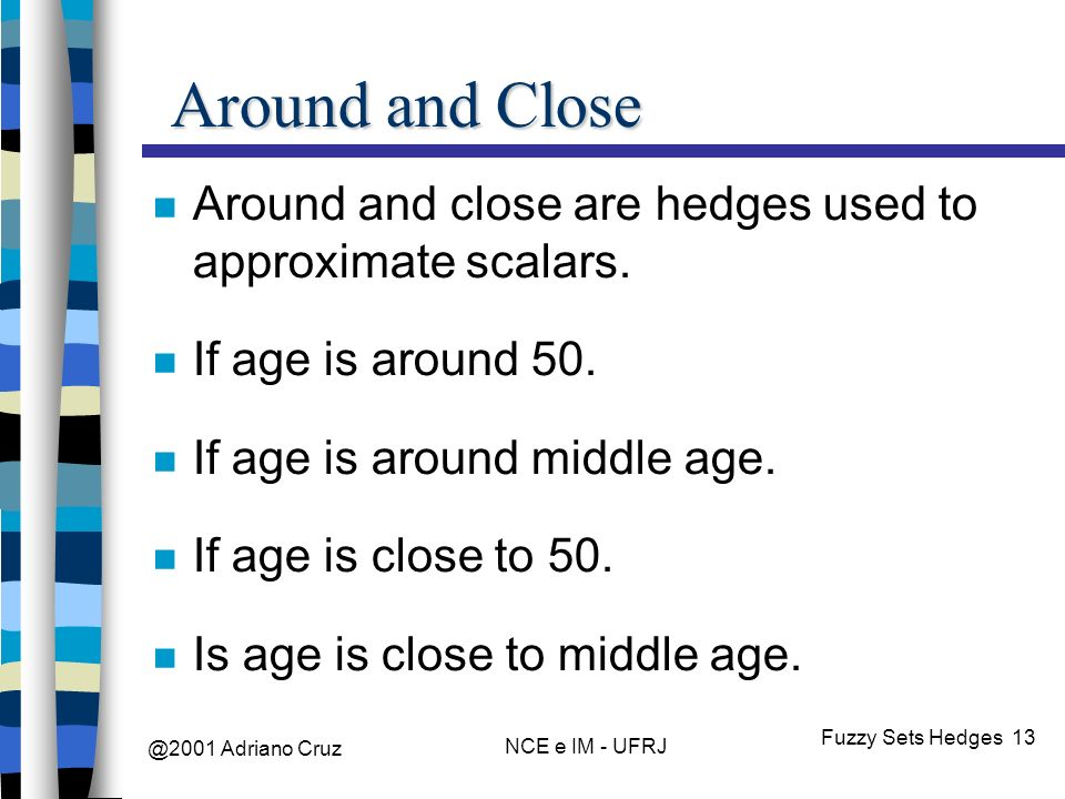 @2001 Adriano Cruz NCE e IM - UFRJ Fuzzy Sets Hedges 13 Around and Close Around and close are hedges used to approximate scalars.