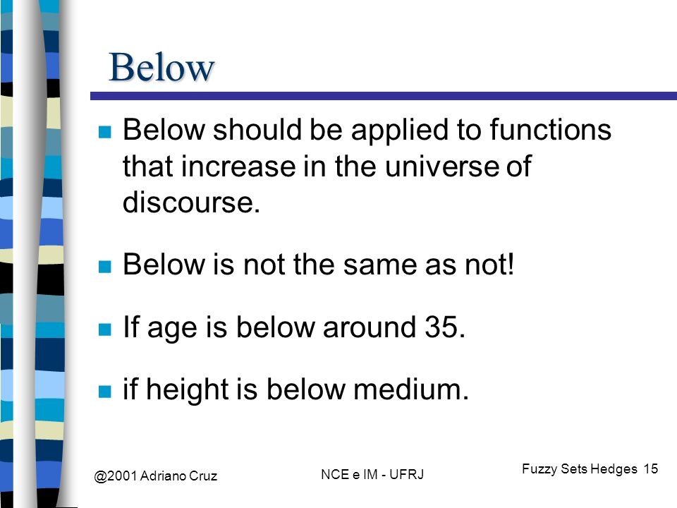@2001 Adriano Cruz NCE e IM - UFRJ Fuzzy Sets Hedges 15 Below Below should be applied to functions that increase in the universe of discourse.