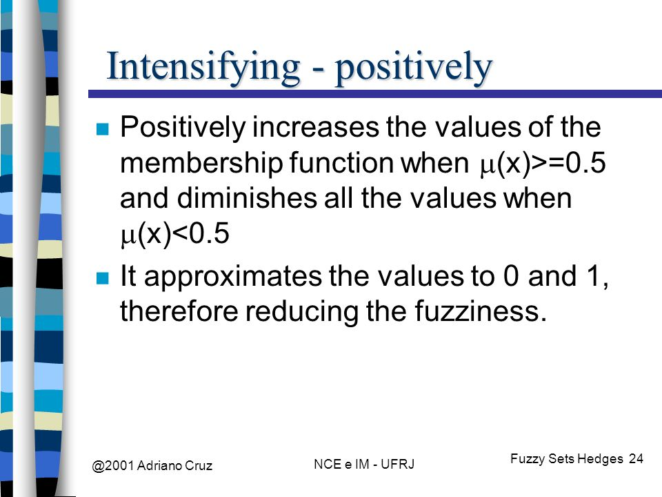 @2001 Adriano Cruz NCE e IM - UFRJ Fuzzy Sets Hedges 24 Intensifying - positively Positively increases the values of the membership function when (x)>=0.5 and diminishes all the values when (x)<0.5 It approximates the values to 0 and 1, therefore reducing the fuzziness.
