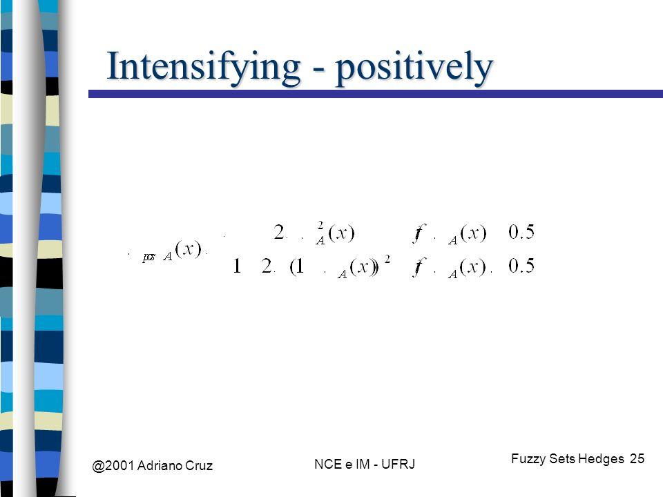 @2001 Adriano Cruz NCE e IM - UFRJ Fuzzy Sets Hedges 25 Intensifying - positively