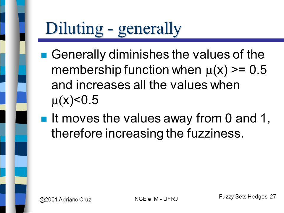 @2001 Adriano Cruz NCE e IM - UFRJ Fuzzy Sets Hedges 27 Diluting - generally Generally diminishes the values of the membership function when (x) >= 0.5 and increases all the values when x)<0.5 It moves the values away from 0 and 1, therefore increasing the fuzziness.