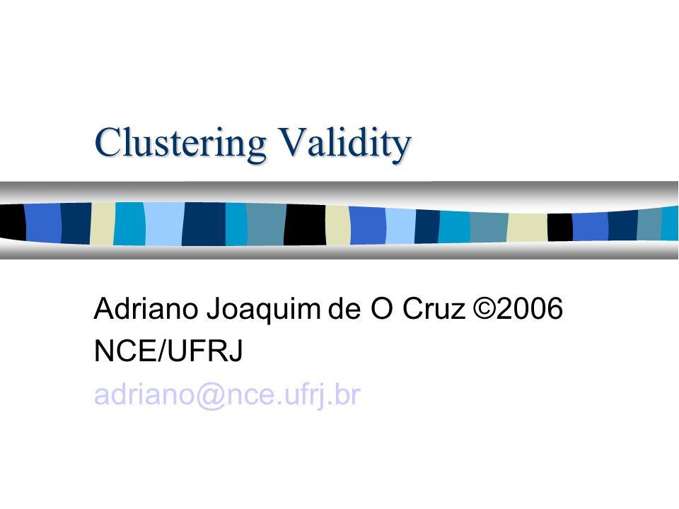 Clustering Validity Adriano Joaquim de O Cruz ©2006 NCE/UFRJ adriano@nce.ufrj.br