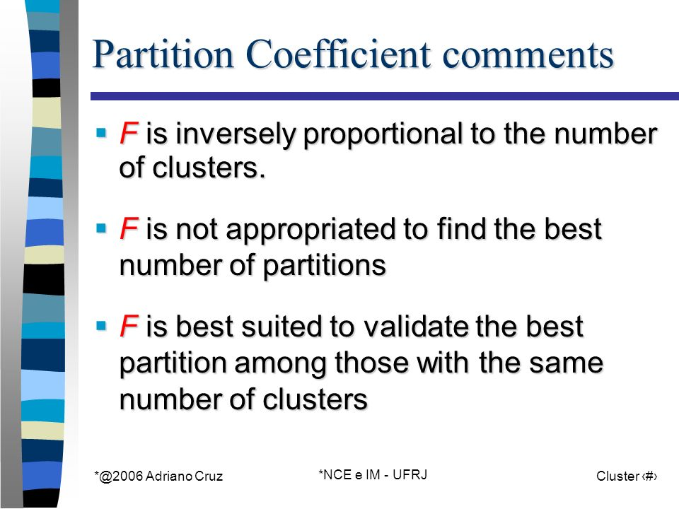 Adriano Cruz *NCE e IM - UFRJ Cluster 27 Partition Coefficient comments F is inversely proportional to the number of clusters.