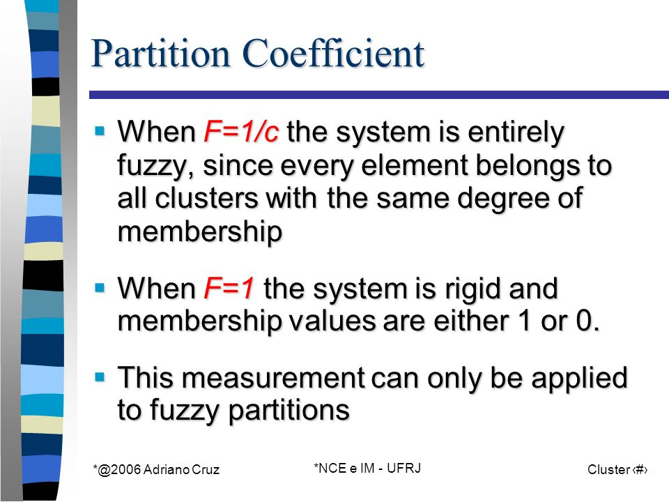 Adriano Cruz *NCE e IM - UFRJ Cluster 28 Partition Coefficient When F=1/c the system is entirely fuzzy, since every element belongs to all clusters with the same degree of membership When F=1/c the system is entirely fuzzy, since every element belongs to all clusters with the same degree of membership When F=1 the system is rigid and membership values are either 1 or 0.