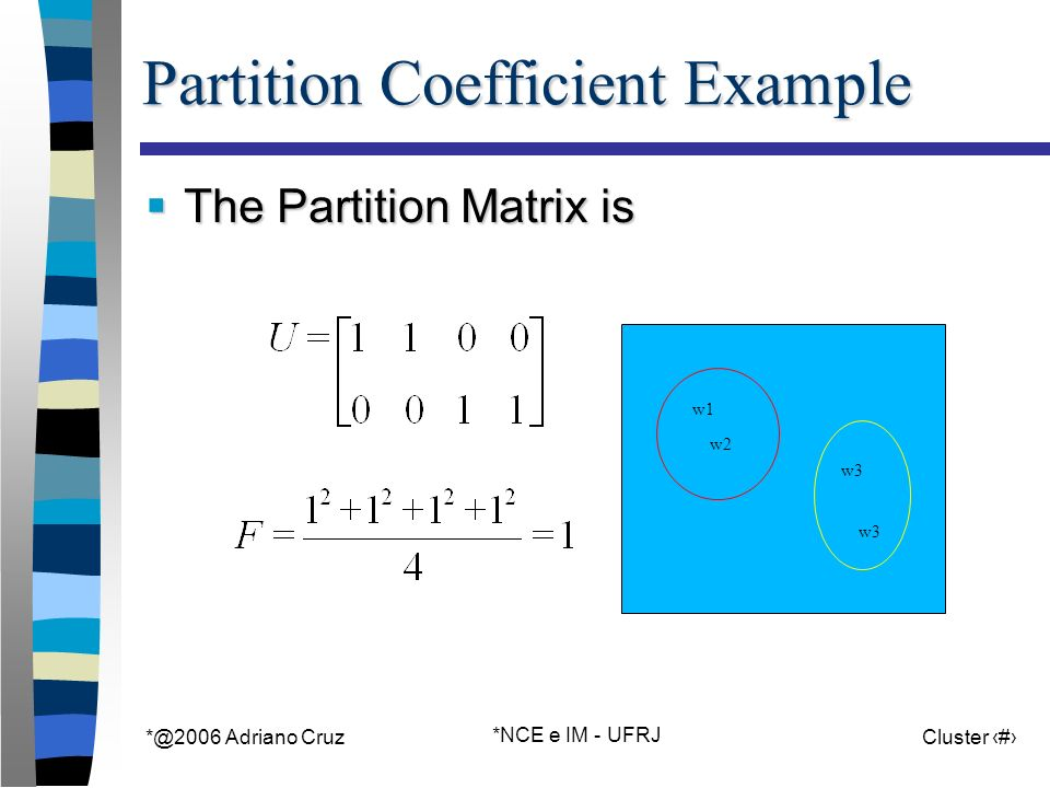 Adriano Cruz *NCE e IM - UFRJ Cluster 29 Partition Coefficient Example The Partition Matrix is The Partition Matrix is w1 w2 w3