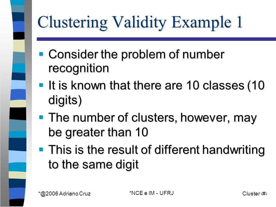 Adriano Cruz *NCE e IM - UFRJ Cluster 3 Clustering Validity Example 1 Consider the problem of number recognition Consider the problem of number recognition It is known that there are 10 classes (10 digits) It is known that there are 10 classes (10 digits) The number of clusters, however, may be greater than 10 The number of clusters, however, may be greater than 10 This is the result of different handwriting to the same digit This is the result of different handwriting to the same digit