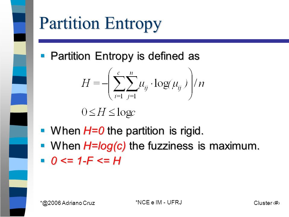 Adriano Cruz *NCE e IM - UFRJ Cluster 33 Partition Entropy Partition Entropy is defined as Partition Entropy is defined as When H=0 the partition is rigid.