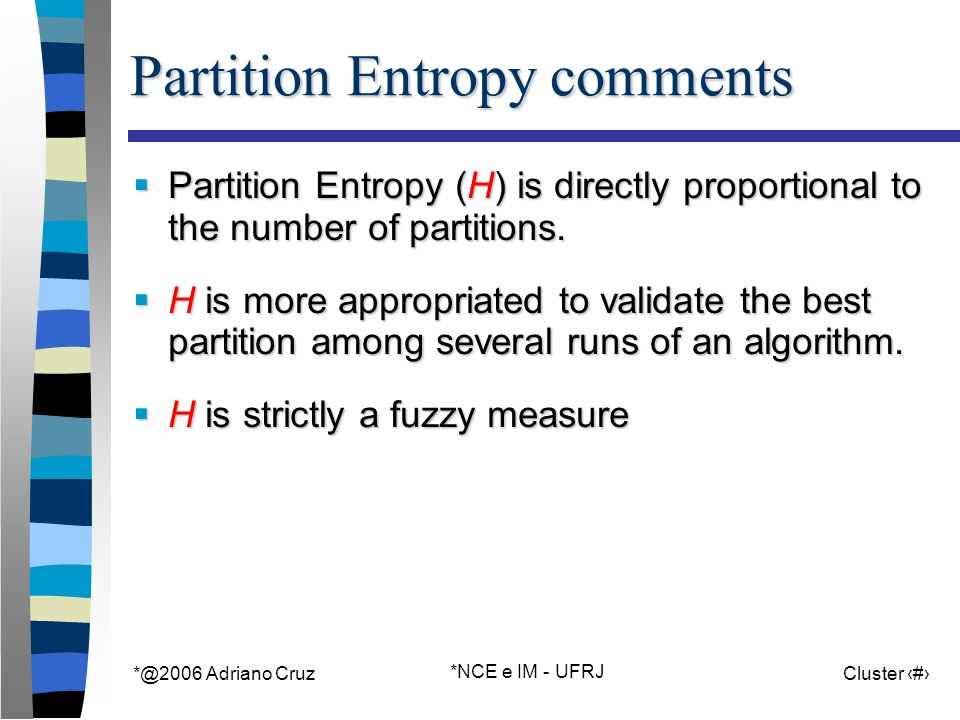 Adriano Cruz *NCE e IM - UFRJ Cluster 34 Partition Entropy comments Partition Entropy (H) is directly proportional to the number of partitions.
