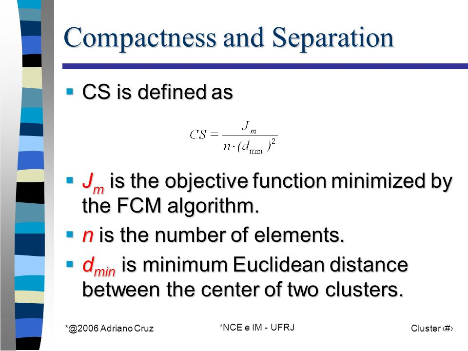 *@2006 Adriano Cruz *NCE e IM - UFRJ Cluster 36 Compactness and Separation CS is defined as CS is defined as J m is the objective function minimized b