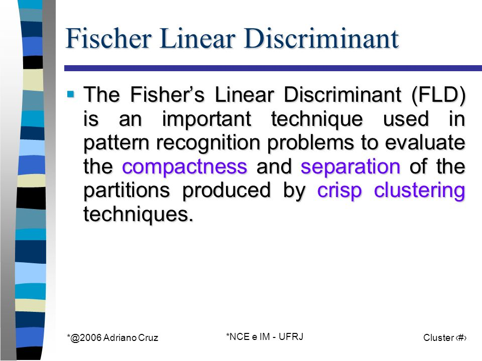 Adriano Cruz *NCE e IM - UFRJ Cluster 40 Fischer Linear Discriminant The Fishers Linear Discriminant (FLD) is an important technique used in pattern recognition problems to evaluate the compactness and separation of the partitions produced by crisp clustering techniques.