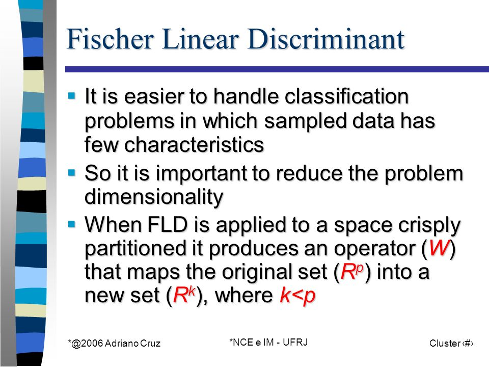 *@2006 Adriano Cruz *NCE e IM - UFRJ Cluster 41 Fischer Linear Discriminant It is easier to handle classification problems in which sampled data has f