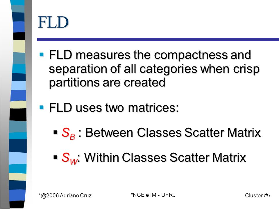 *@2006 Adriano Cruz *NCE e IM - UFRJ Cluster 43FLD FLD measures the compactness and separation of all categories when crisp partitions are created FLD