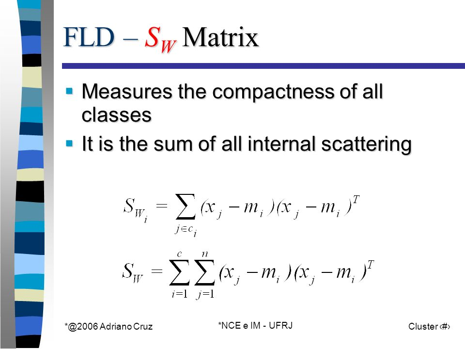 Adriano Cruz *NCE e IM - UFRJ Cluster 46 FLD – S W Matrix Measures the compactness of all classes Measures the compactness of all classes It is the sum of all internal scattering It is the sum of all internal scattering