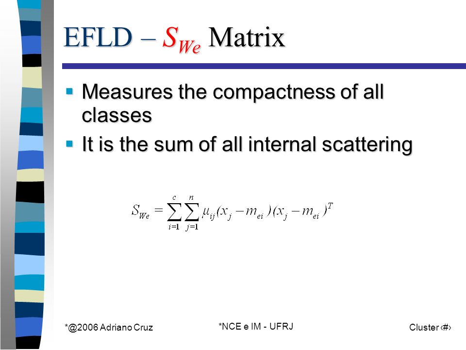 Adriano Cruz *NCE e IM - UFRJ Cluster 52 EFLD – S We Matrix Measures the compactness of all classes Measures the compactness of all classes It is the sum of all internal scattering It is the sum of all internal scattering