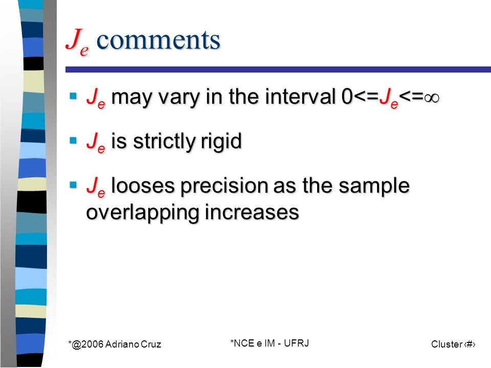 Adriano Cruz *NCE e IM - UFRJ Cluster 56 J e comments J e may vary in the interval 0<=J e <= J e may vary in the interval 0<=J e <= J e is strictly rigid J e is strictly rigid J e looses precision as the sample overlapping increases J e looses precision as the sample overlapping increases