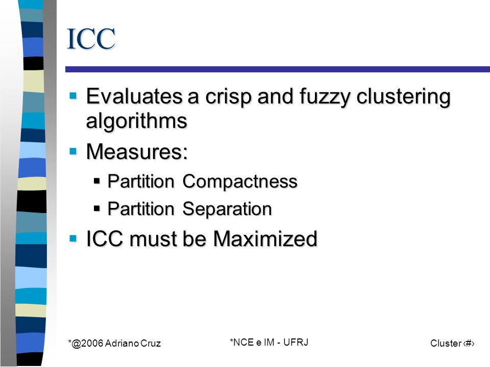 Adriano Cruz *NCE e IM - UFRJ Cluster 60ICC Evaluates a crisp and fuzzy clustering algorithms Evaluates a crisp and fuzzy clustering algorithms Measures: Measures: Partition Compactness Partition Compactness Partition Separation Partition Separation ICC must be Maximized ICC must be Maximized