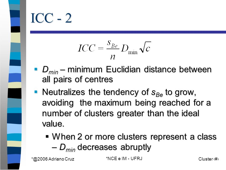 Adriano Cruz *NCE e IM - UFRJ Cluster 62 ICC - 2 D min – minimum Euclidian distance between all pairs of centres D min – minimum Euclidian distance between all pairs of centres Neutralizes the tendency of s Be to grow, avoiding the maximum being reached for a number of clusters greater than the ideal value.