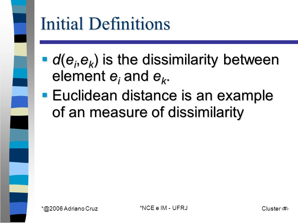 *@2006 Adriano Cruz *NCE e IM - UFRJ Cluster 7 Initial Definitions d(e i,e k ) is the dissimilarity between element e i and e k. d(e i,e k ) is the di