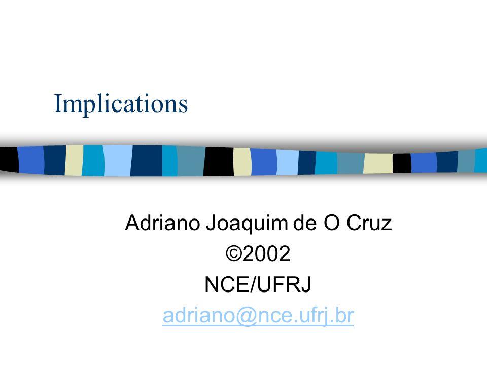 Implications Adriano Joaquim de O Cruz ©2002 NCE/UFRJ adriano@nce.ufrj.br