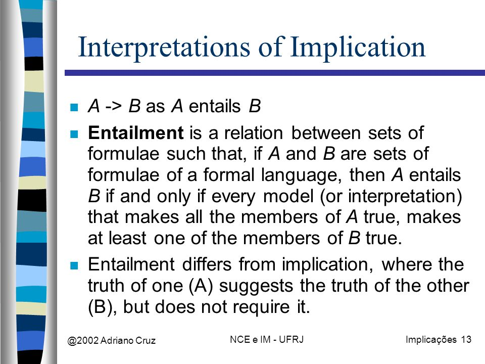 @2002 Adriano Cruz NCE e IM - UFRJImplicações 13 Interpretations of Implication A -> B as A entails B Entailment is a relation between sets of formulae such that, if A and B are sets of formulae of a formal language, then A entails B if and only if every model (or interpretation) that makes all the members of A true, makes at least one of the members of B true.