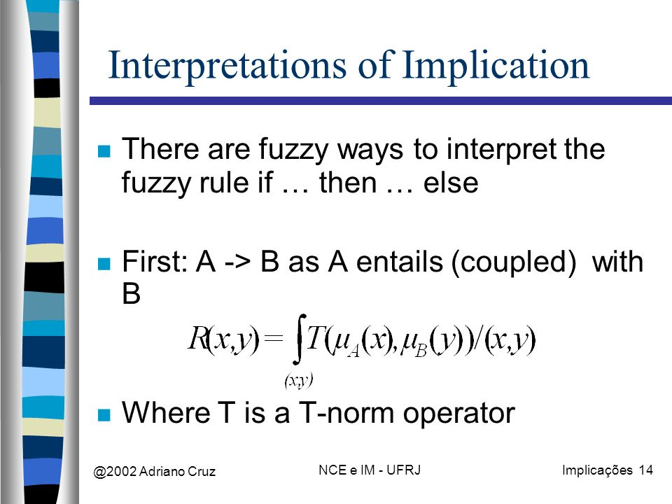 @2002 Adriano Cruz NCE e IM - UFRJImplicações 14 Interpretations of Implication There are fuzzy ways to interpret the fuzzy rule if … then … else Firs