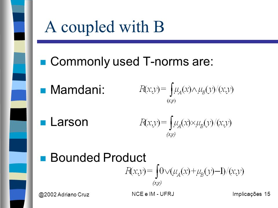 @2002 Adriano Cruz NCE e IM - UFRJImplicações 15 A coupled with B Commonly used T-norms are: Mamdani: Larson Bounded Product