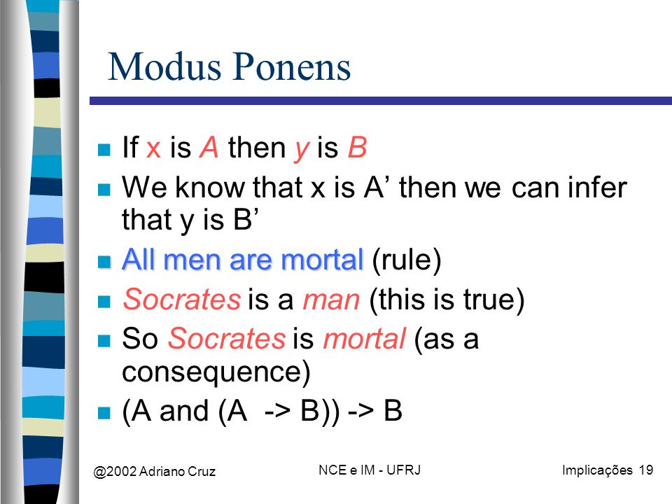 @2002 Adriano Cruz NCE e IM - UFRJImplicações 19 Modus Ponens If x is A then y is B We know that x is A then we can infer that y is B All men are mortal All men are mortal (rule) Socrates is a man (this is true) So Socrates is mortal (as a consequence) (A and (A -> B)) -> B