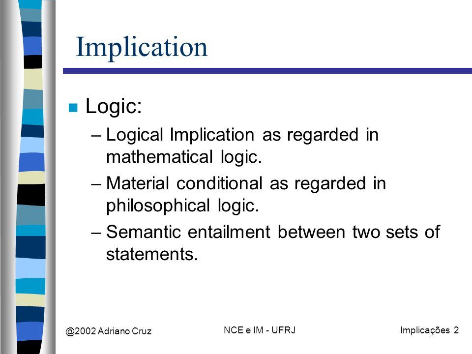 @2002 Adriano Cruz NCE e IM - UFRJImplicações 2 Implication Logic: –Logical Implication as regarded in mathematical logic.