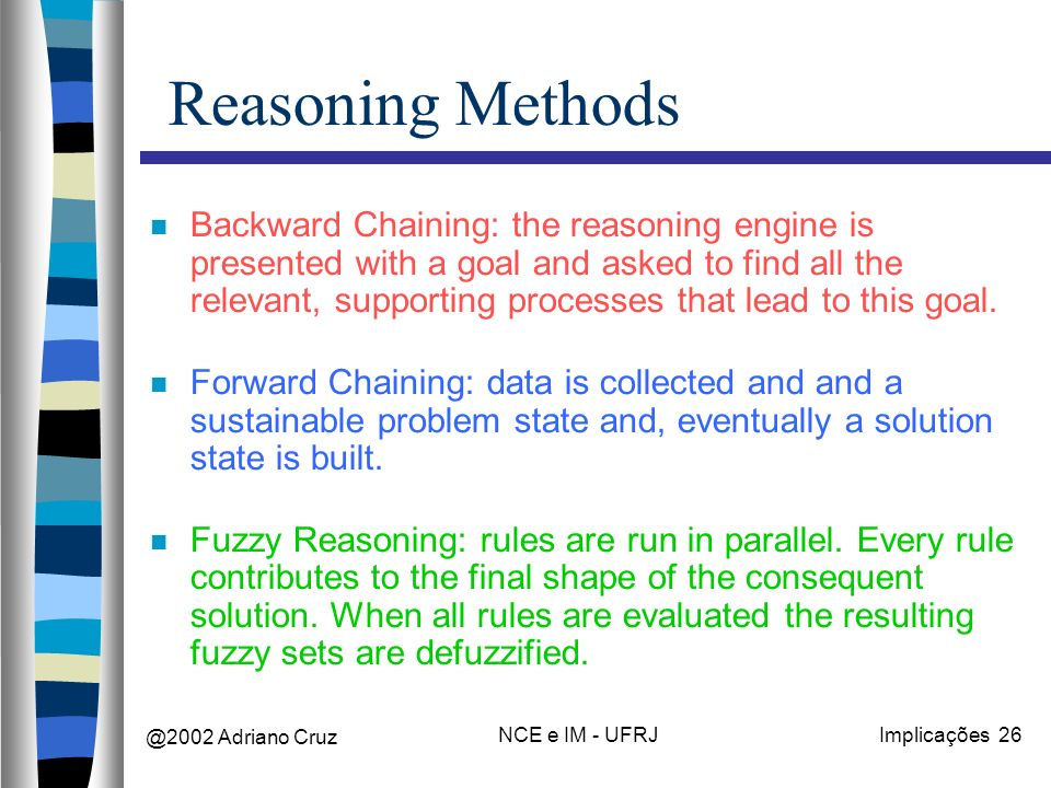 @2002 Adriano Cruz NCE e IM - UFRJImplicações 26 Reasoning Methods Backward Chaining: the reasoning engine is presented with a goal and asked to find