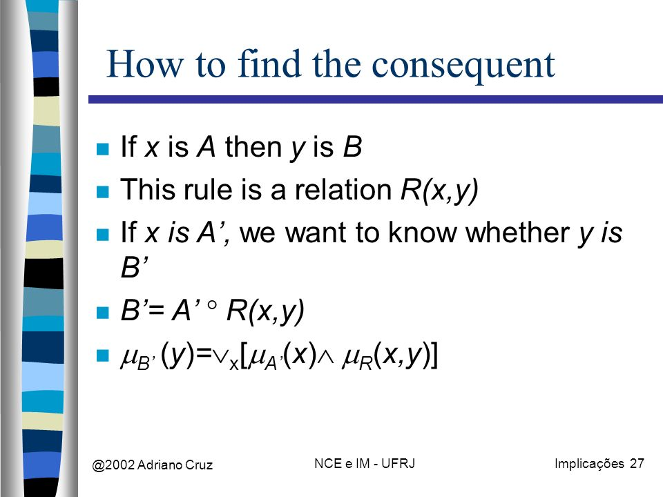 @2002 Adriano Cruz NCE e IM - UFRJImplicações 27 How to find the consequent If x is A then y is B This rule is a relation R(x,y) If x is A, we want to