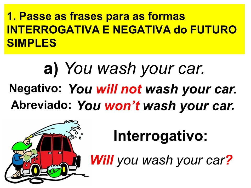 1. Passe as frases para as formas INTERROGATIVA E NEGATIVA do FUTURO SIMPLES a) You wash your car. Negativo: You will not wash your car. You wont wash