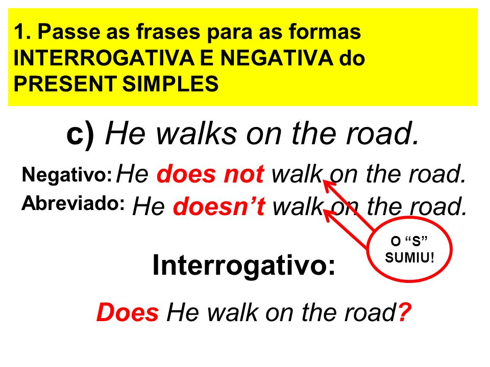 1. Passe as frases para as formas INTERROGATIVA E NEGATIVA do PRESENT SIMPLES c) He walks on the road. Negativo: He does not walk on the road. He does