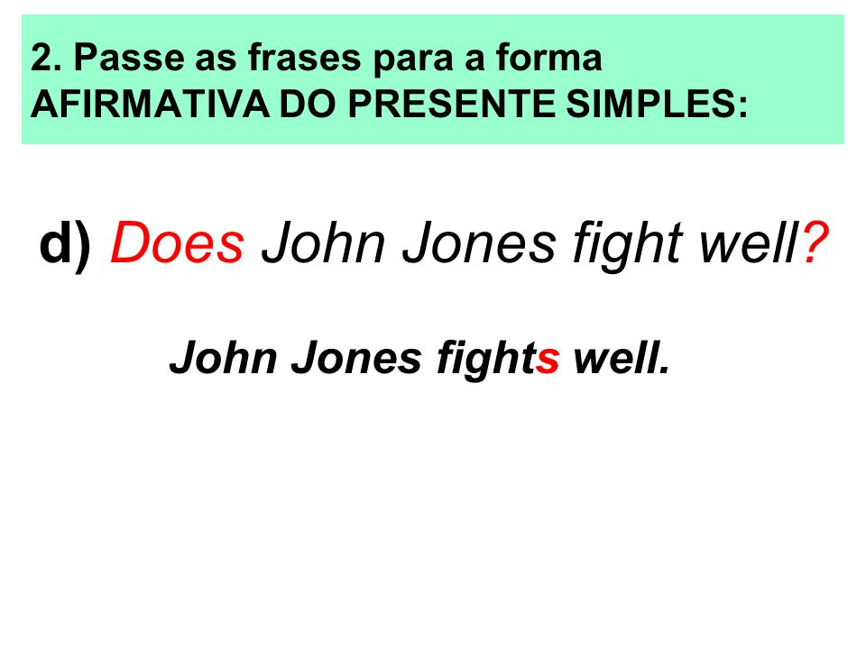2. Passe as frases para a forma AFIRMATIVA DO PRESENTE SIMPLES: d) Does John Jones fight well? John Jones fights well.