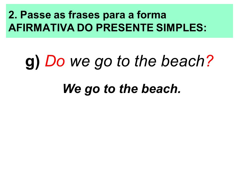 2. Passe as frases para a forma AFIRMATIVA DO PRESENTE SIMPLES: g) Do we go to the beach? We go to the beach.