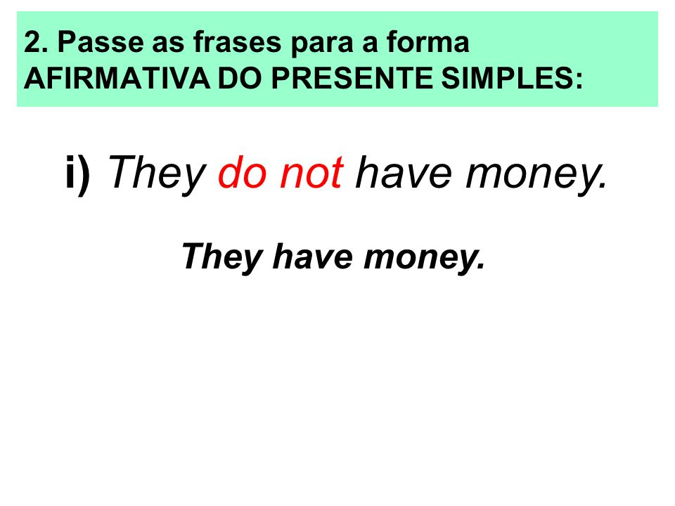 2. Passe as frases para a forma AFIRMATIVA DO PRESENTE SIMPLES: i) They do not have money. They have money.