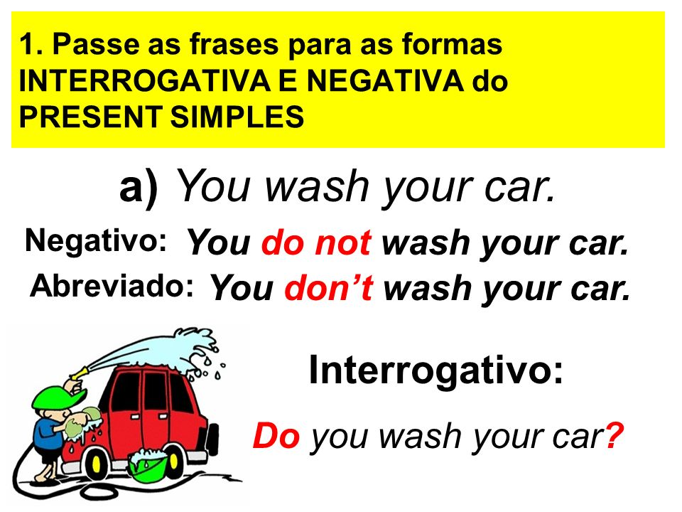 1. Passe as frases para as formas INTERROGATIVA E NEGATIVA do PRESENT SIMPLES a) You wash your car. Negativo: You do not wash your car. You dont wash
