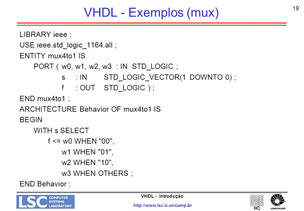 VHDL - Introdução http://www.lsc.ic.unicamp.br 20 VHDL - Exemplos (mux) LIBRARY ieee ; USE ieee.std_logic_1164.all ; PACKAGE mux4to1_package IS COMPONENT mux4to1 PORT (w0, w1, w2, w3: IN STD_LOGIC ; s: INSTD_LOGIC_VECTOR(1 DOWNTO 0) ; f: OUT STD_LOGIC ) ; END COMPONENT ; END mux4to1_package ;